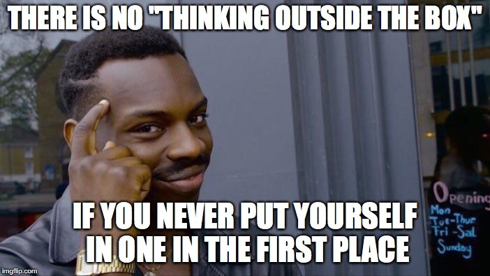 There is no thinking outside the box if you never put yourself in one in the first place